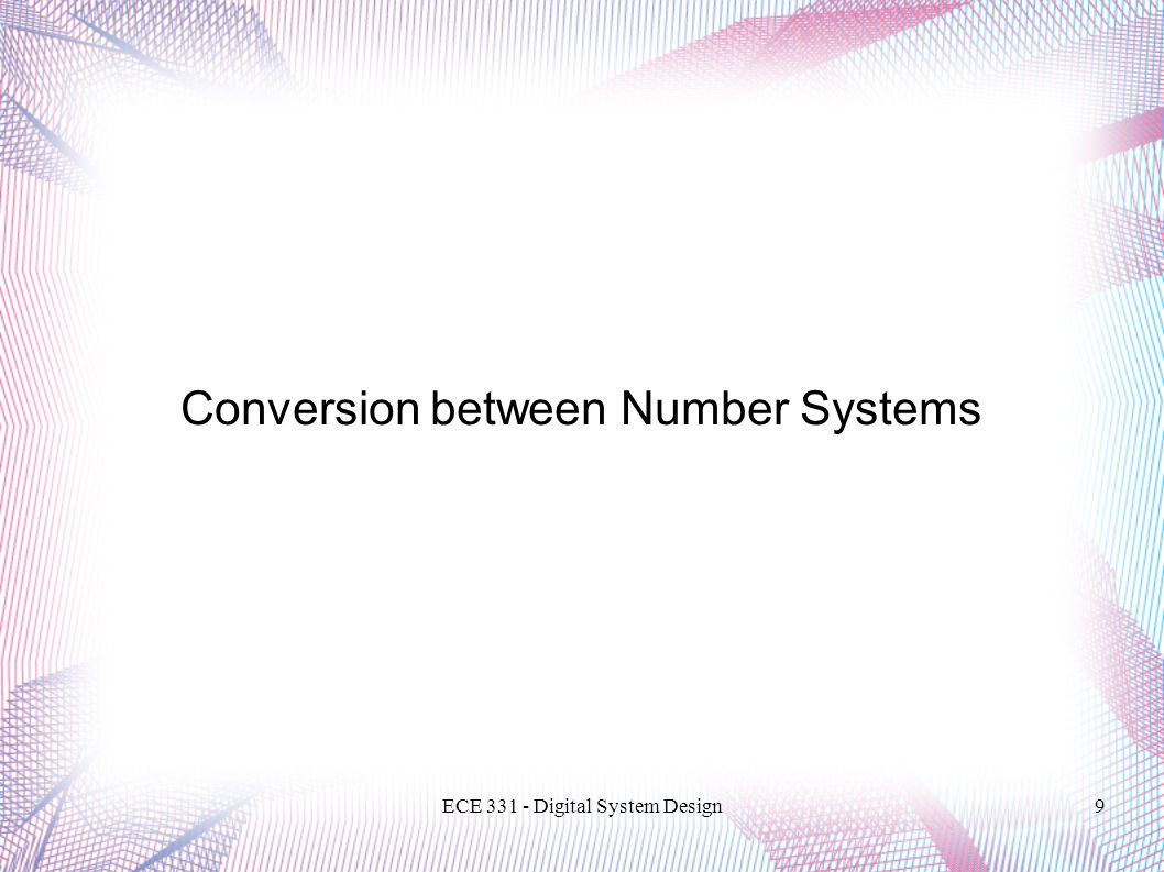 ECE 331 - Digital System Design10 Conversion of Decimal Integer Use repeated division to convert to any base  N = 57 (decimal)  Convert to binary (R = 2) and octal (R = 8) 57 / 2 = 28: rem = 1 = a0 28 / 2 = 14: rem = 0 = a1 14 / 2 = 7: rem = 0 = a2 7 / 2 = 3: rem = 1 = a3 3 / 2 = 1: rem = 1 = a4 1 / 2 = 0: rem = 1 = a5 57 10 = 111001 2 57 / 8 = 7: rem = 1 = a0 7 / 8 = 0: rem = 7 = a1 57 10 = 71 8 User power series expansion to confirm results.