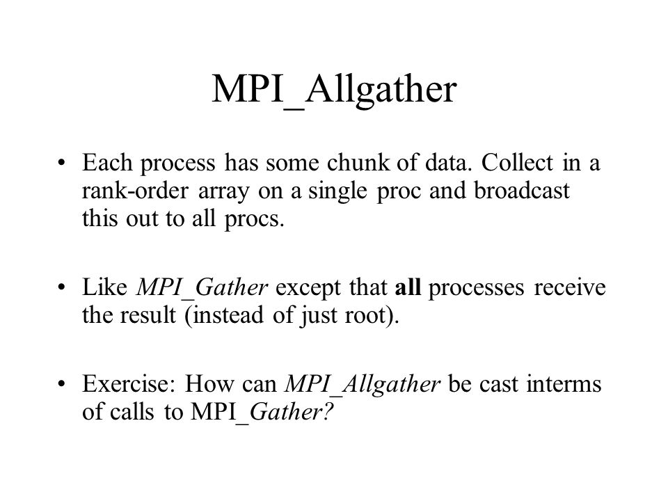MPI_Allgather Each process has some chunk of data. Collect in a rank-order array on a single proc and broadcast this out to all procs. Like MPI_Gather