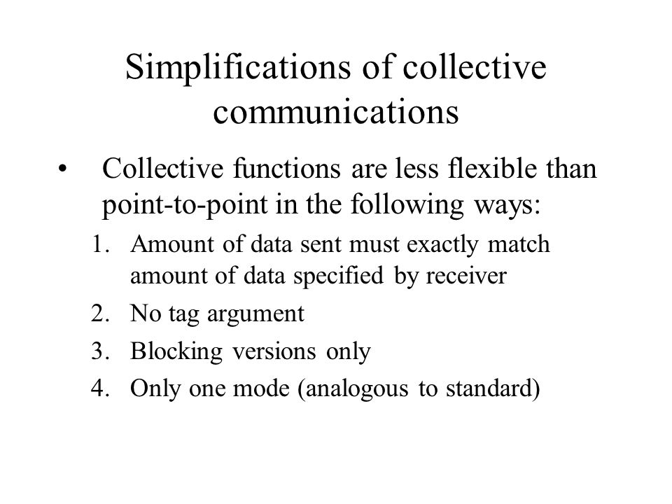 Simplifications of collective communications Collective functions are less flexible than point-to-point in the following ways: 1.Amount of data sent m