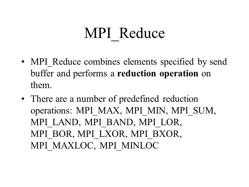 MPI_Reduce MPI_Reduce combines elements specified by send buffer and performs a reduction operation on them. There are a number of predefined reductio