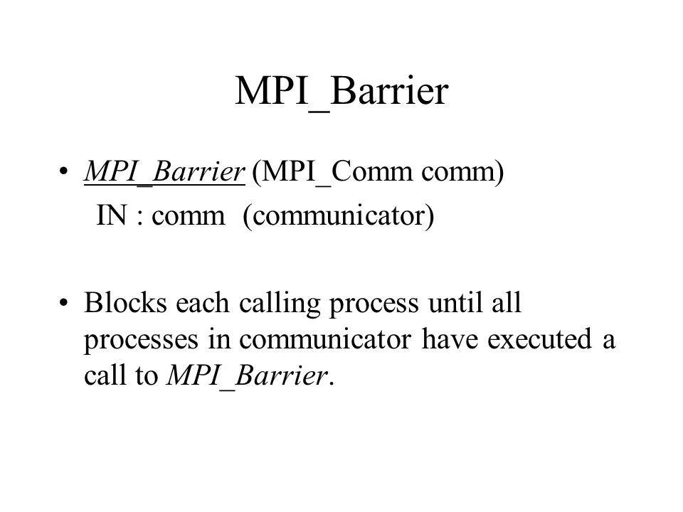 MPI_Barrier MPI_Barrier (MPI_Comm comm) IN : comm (communicator) Blocks each calling process until all processes in communicator have executed a call