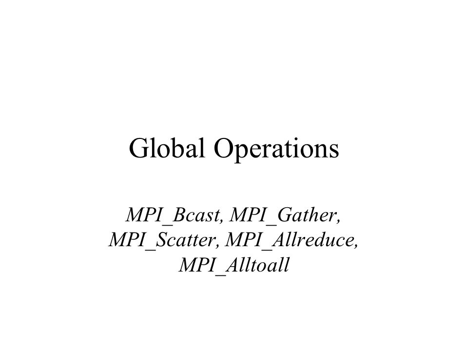 Global Operations MPI_Bcast, MPI_Gather, MPI_Scatter, MPI_Allreduce, MPI_Alltoall