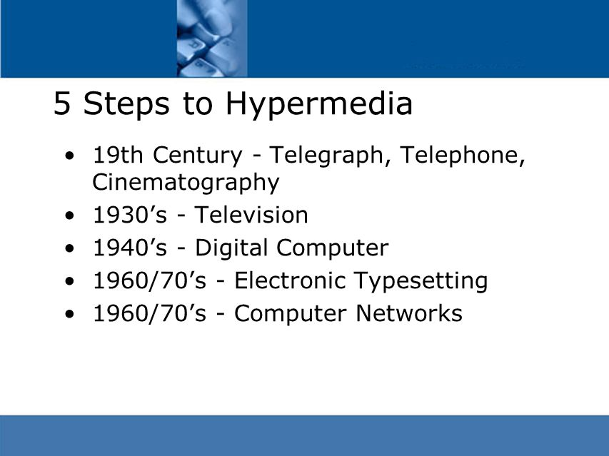 5 Steps to Hypermedia 19th Century - Telegraph, Telephone, Cinematography 1930's - Television 1940's - Digital Computer 1960/70's - Electronic Typesetting 1960/70's - Computer Networks