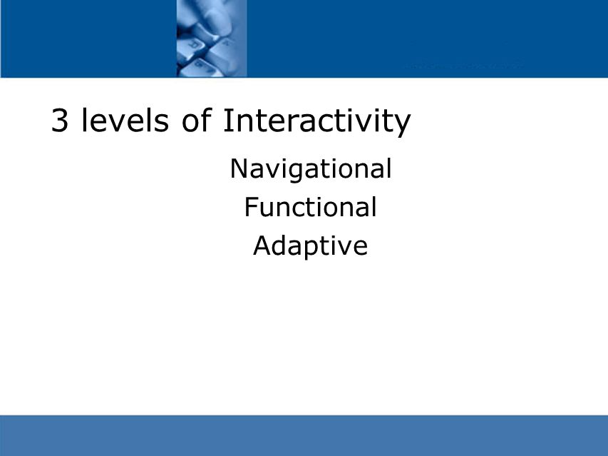 3 levels of Interactivity Navigational Functional Adaptive