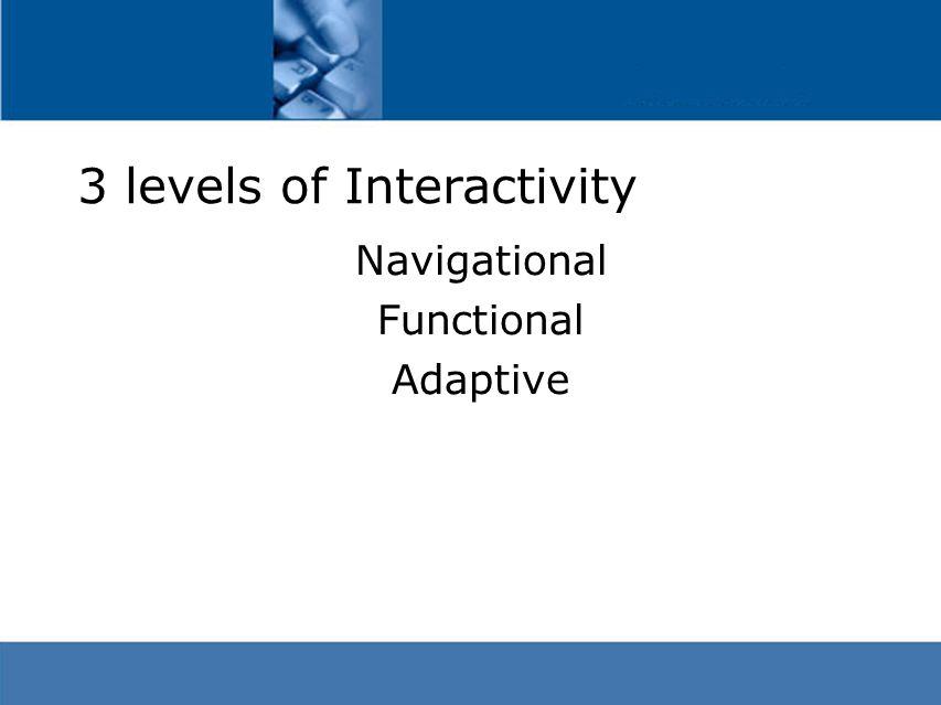 3 levels of Interactivity Navigational Functional Adaptive