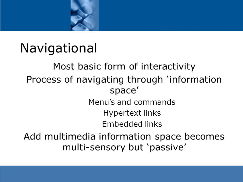 Navigational Most basic form of interactivity Process of navigating through 'information space' Menu's and commands Hypertext links Embedded links Add multimedia information space becomes multi-sensory but 'passive'