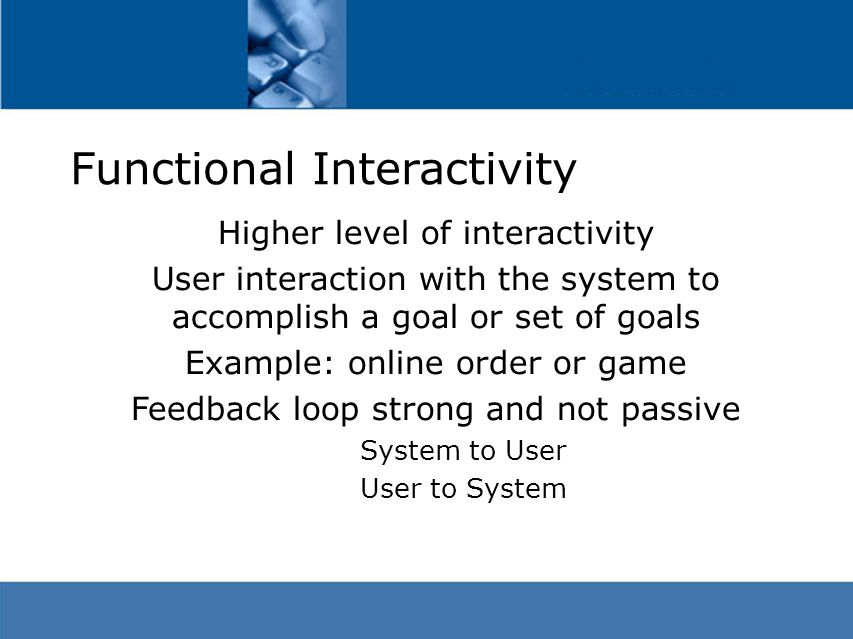 Functional Interactivity Higher level of interactivity User interaction with the system to accomplish a goal or set of goals Example: online order or game Feedback loop strong and not passive System to User User to System