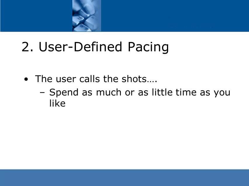 2. User-Defined Pacing The user calls the shots…. –Spend as much or as little time as you like