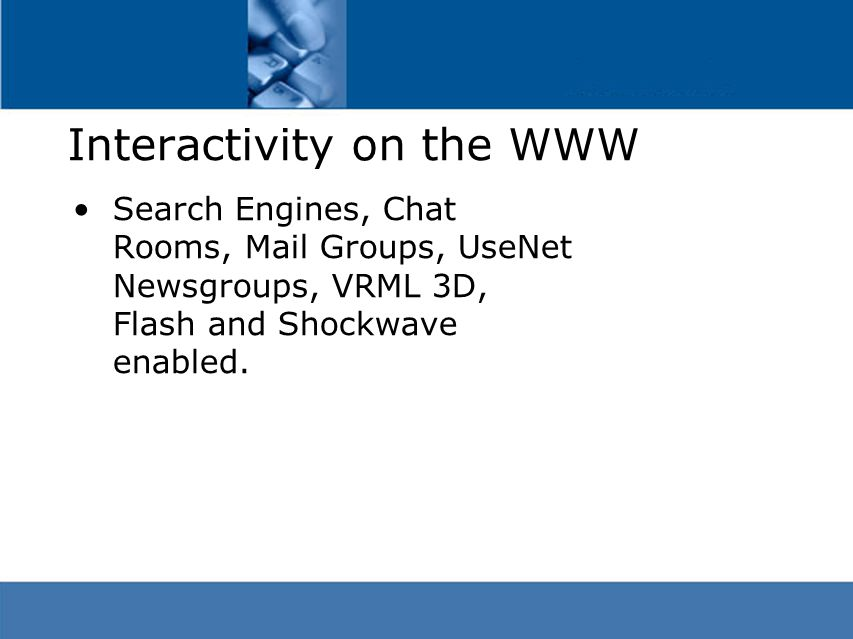 Interactivity on the WWW Search Engines, Chat Rooms, Mail Groups, UseNet Newsgroups, VRML 3D, Flash and Shockwave enabled.