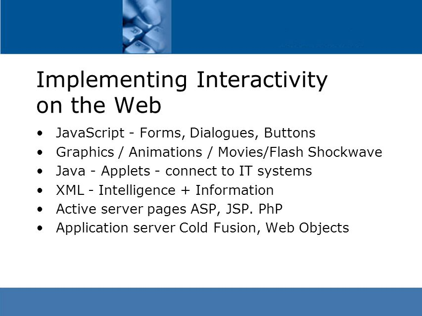 Implementing Interactivity on the Web JavaScript - Forms, Dialogues, Buttons Graphics / Animations / Movies/Flash Shockwave Java - Applets - connect to IT systems XML - Intelligence + Information Active server pages ASP, JSP.