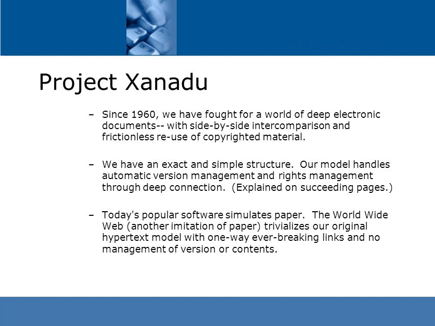 Project Xanadu –Since 1960, we have fought for a world of deep electronic documents-- with side-by-side intercomparison and frictionless re-use of copyrighted material.