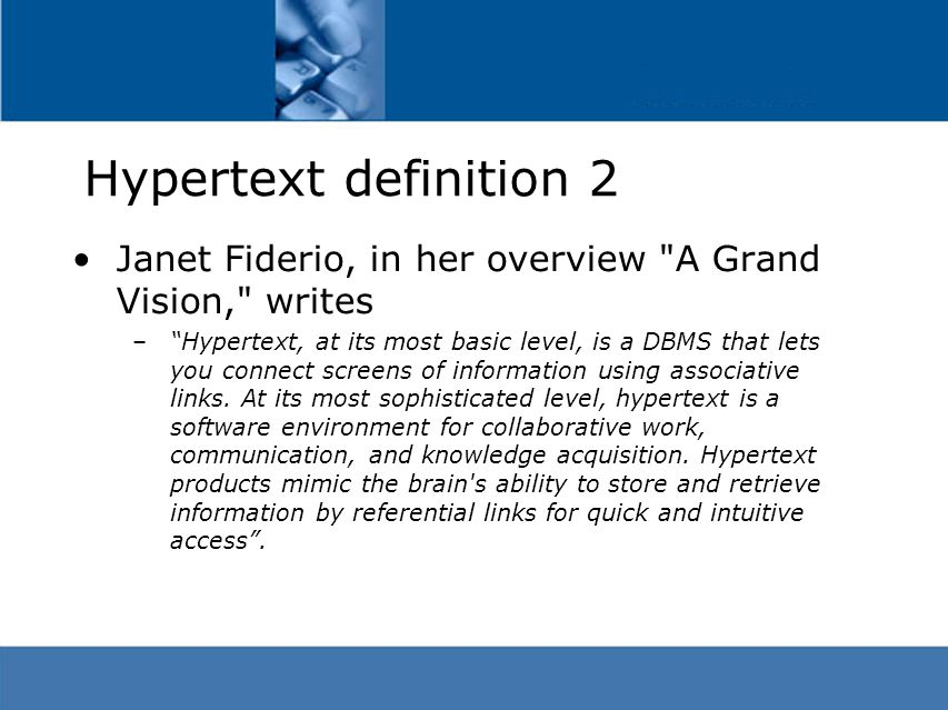 Hypertext definition 2 Janet Fiderio, in her overview A Grand Vision, writes – Hypertext, at its most basic level, is a DBMS that lets you connect screens of information using associative links.