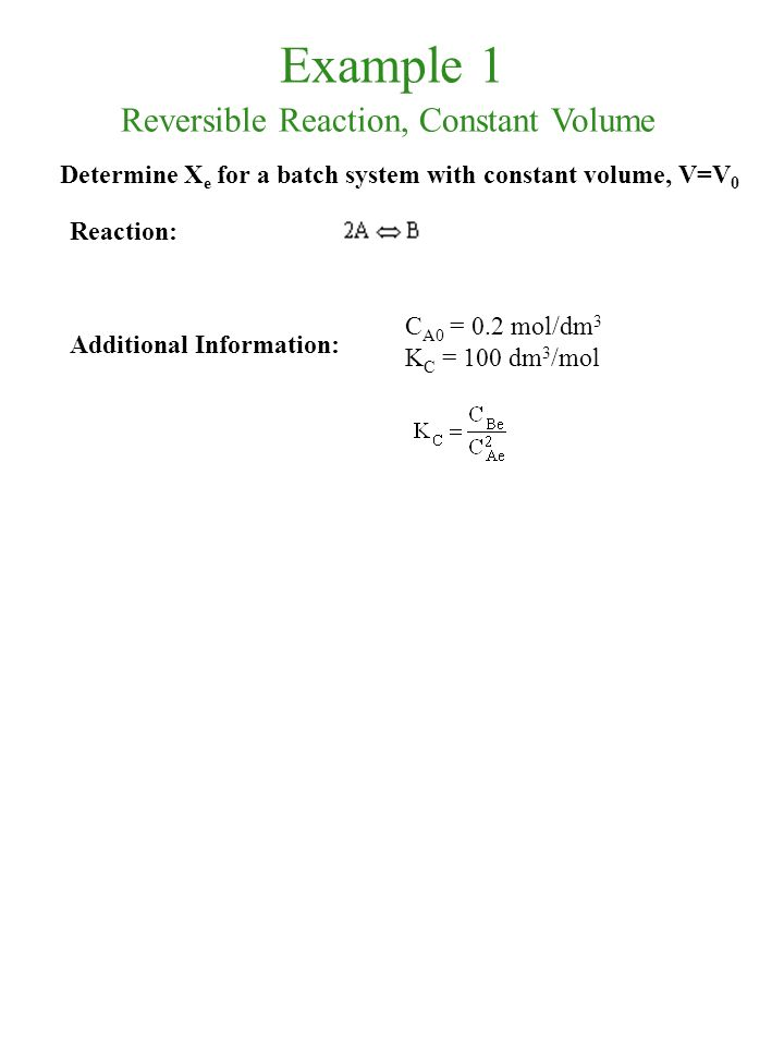 Example 1 Reaction: Additional Information: C A0 = 0.2 mol/dm 3 K C = 100 dm 3 /mol Determine X e for a batch system with constant volume, V=V 0 Rever