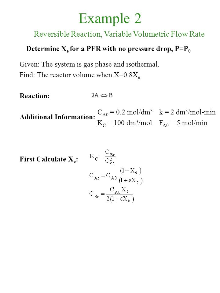Example 2 Given: The system is gas phase and isothermal. Find: The reactor volume when X=0.8X e Reaction: Additional Information: First Calculate X e