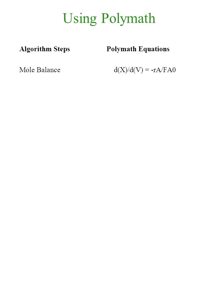 Using Polymath Algorithm Steps Polymath Equations Mole Balance d(X)/d(V) = -rA/FA0