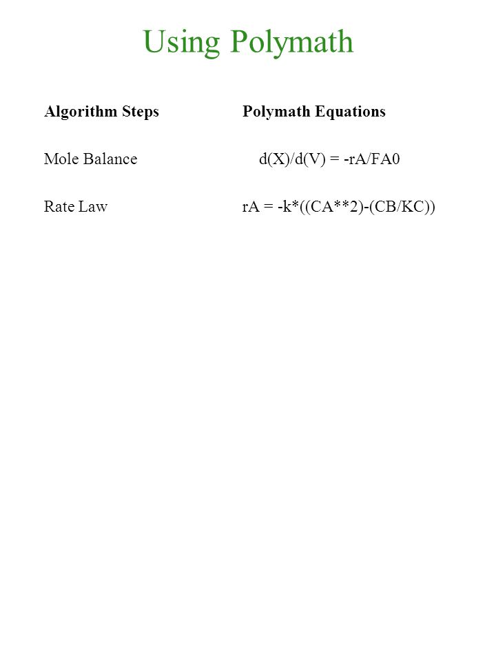 Using Polymath Algorithm Steps Polymath Equations Mole Balance d(X)/d(V) = -rA/FA0 Rate Law rA = -k*((CA**2)-(CB/KC))