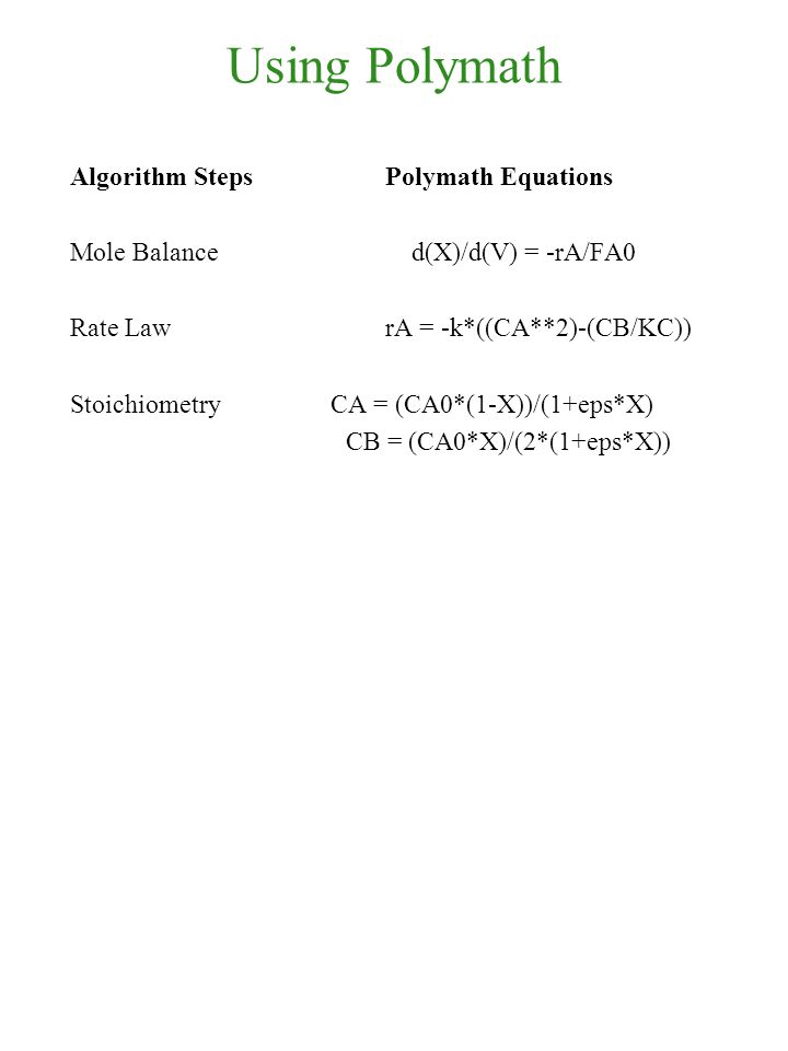 Using Polymath Algorithm Steps Polymath Equations Mole Balance d(X)/d(V) = -rA/FA0 Rate Law rA = -k*((CA**2)-(CB/KC)) Stoichiometry CA = (CA0*(1-X))/(