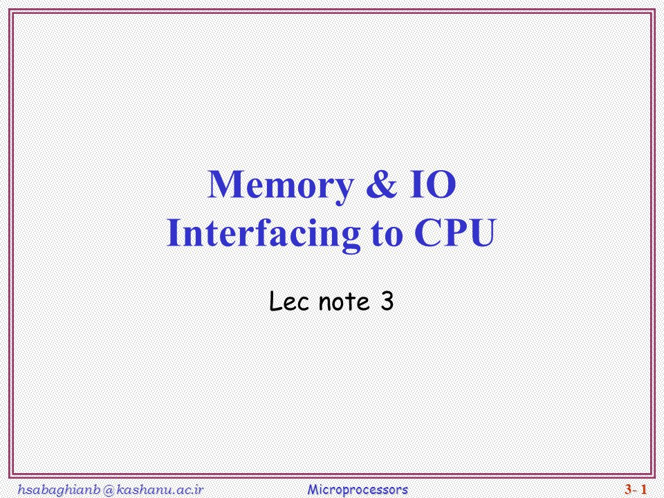 hsabaghianb @ kashanu.ac.ir Microprocessors 3- 1 Memory & IO Interfacing to CPU Lec note 3