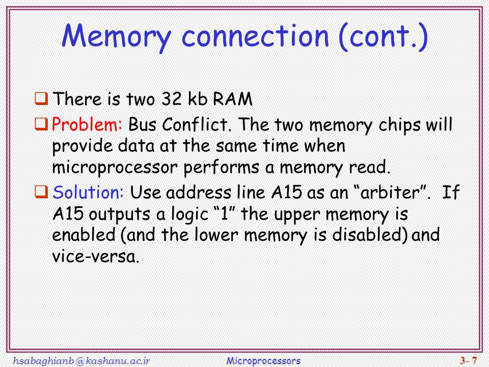 hsabaghianb @ kashanu.ac.ir Microprocessors 3- 7 Memory connection (cont.)  There is two 32 kb RAM  Problem: Bus Conflict. The two memory chips will