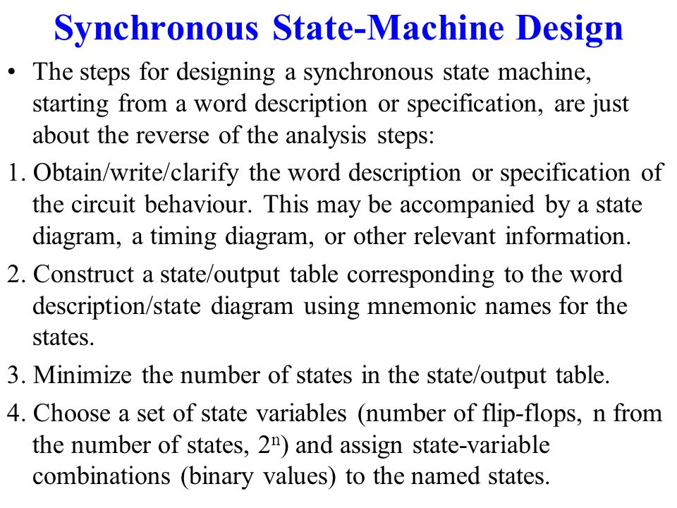 Synchronous State-Machine Design A synchronous state machine is made up of flip-flops and combinational gates. The design of the circuit consists of c