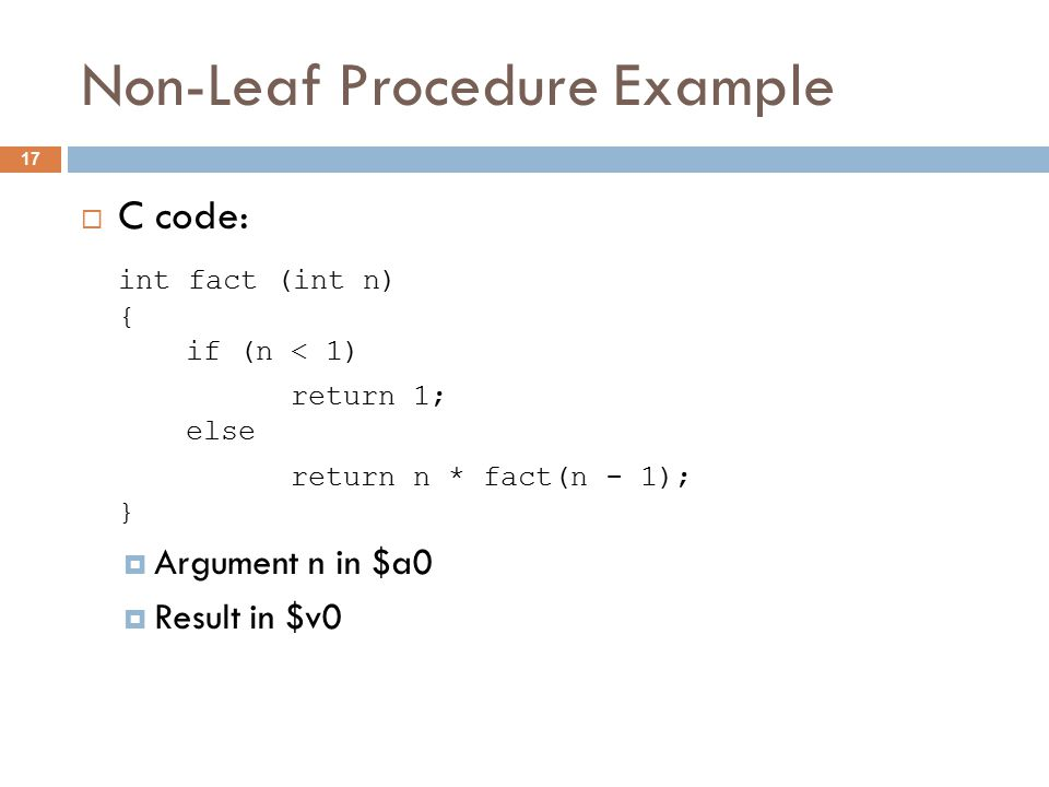 Non-Leaf Procedure Example  C code: int fact (int n) { if (n < 1) return 1; else return n * fact(n - 1); }  Argument n in $a0  Result in $v0 17