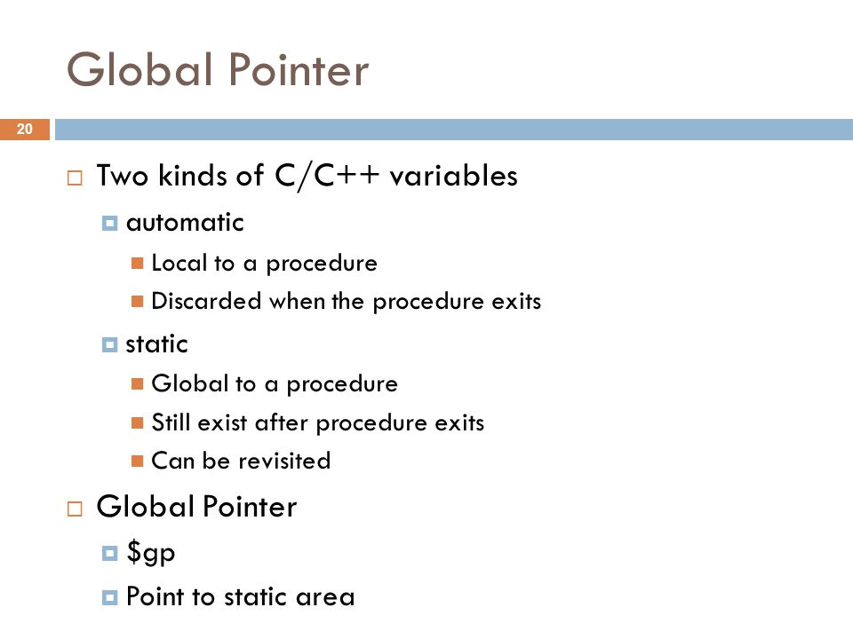 Global Pointer  Two kinds of C/C++ variables  automatic Local to a procedure Discarded when the procedure exits  static Global to a procedure Still exist after procedure exits Can be revisited  Global Pointer  $gp  Point to static area 20