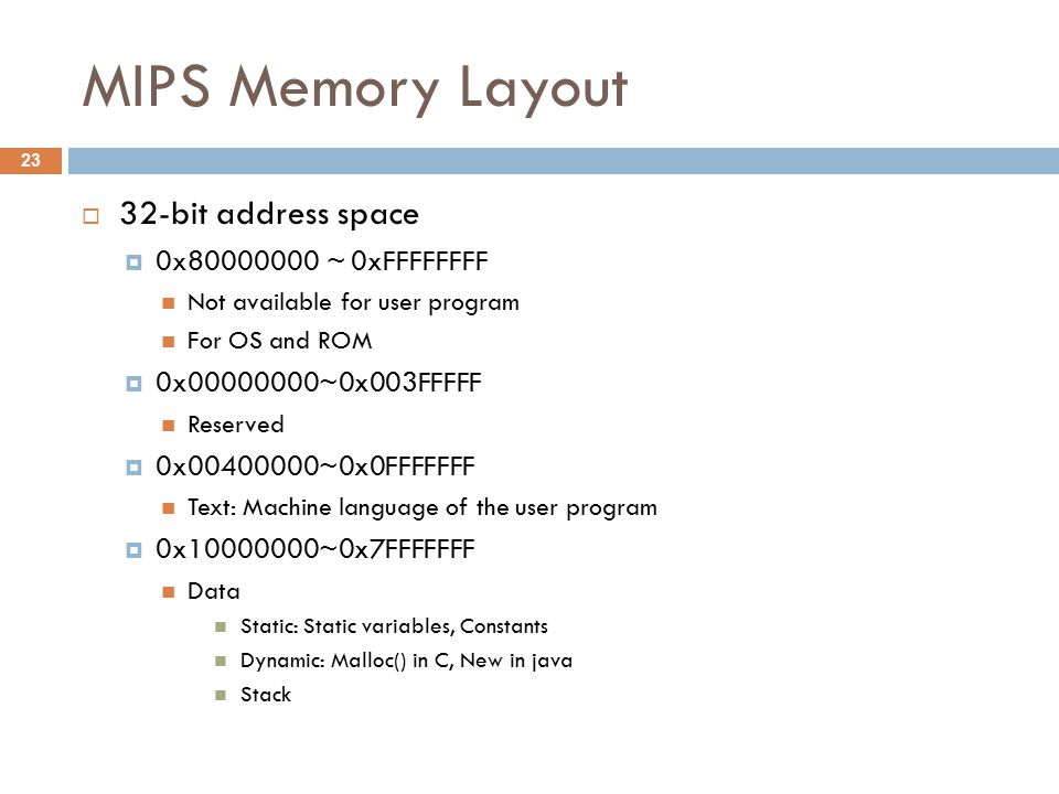 MIPS Memory Layout  32-bit address space  0x ~ 0xFFFFFFFF Not available for user program For OS and ROM  0x ~0x003FFFFF Reserved  0x ~0x0FFFFFFF Text: Machine language of the user program  0x ~0x7FFFFFFF Data Static: Static variables, Constants Dynamic: Malloc() in C, New in java Stack 23