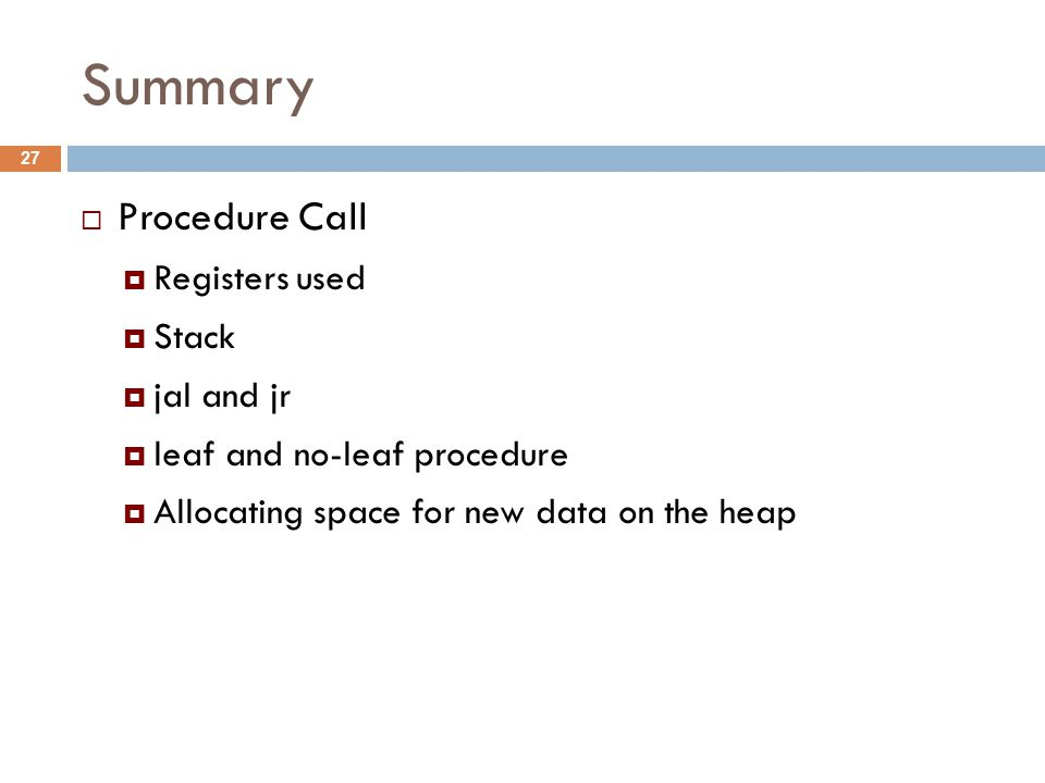 Summary  Procedure Call  Registers used  Stack  jal and jr  leaf and no-leaf procedure  Allocating space for new data on the heap 27