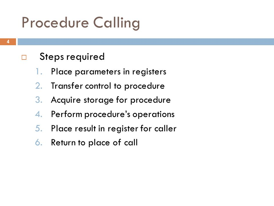 Procedure Calling  Steps required 1.Place parameters in registers 2.Transfer control to procedure 3.Acquire storage for procedure 4.Perform procedure's operations 5.Place result in register for caller 6.Return to place of call 4
