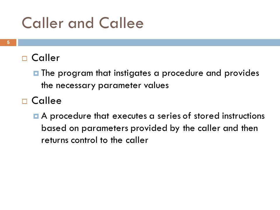 Caller and Callee  Caller  The program that instigates a procedure and provides the necessary parameter values  Callee  A procedure that executes a series of stored instructions based on parameters provided by the caller and then returns control to the caller 5