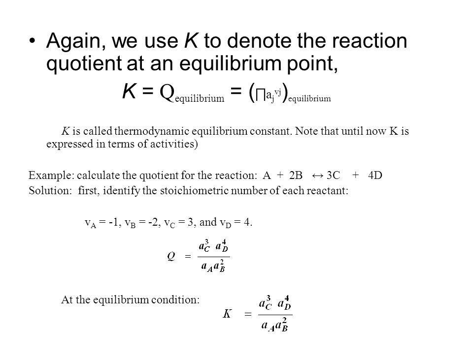 Again, we use K to denote the reaction quotient at an equilibrium point, K = Q equilibrium = ( ∏ a j vj ) equilibrium K is called thermodynamic equilibrium constant.