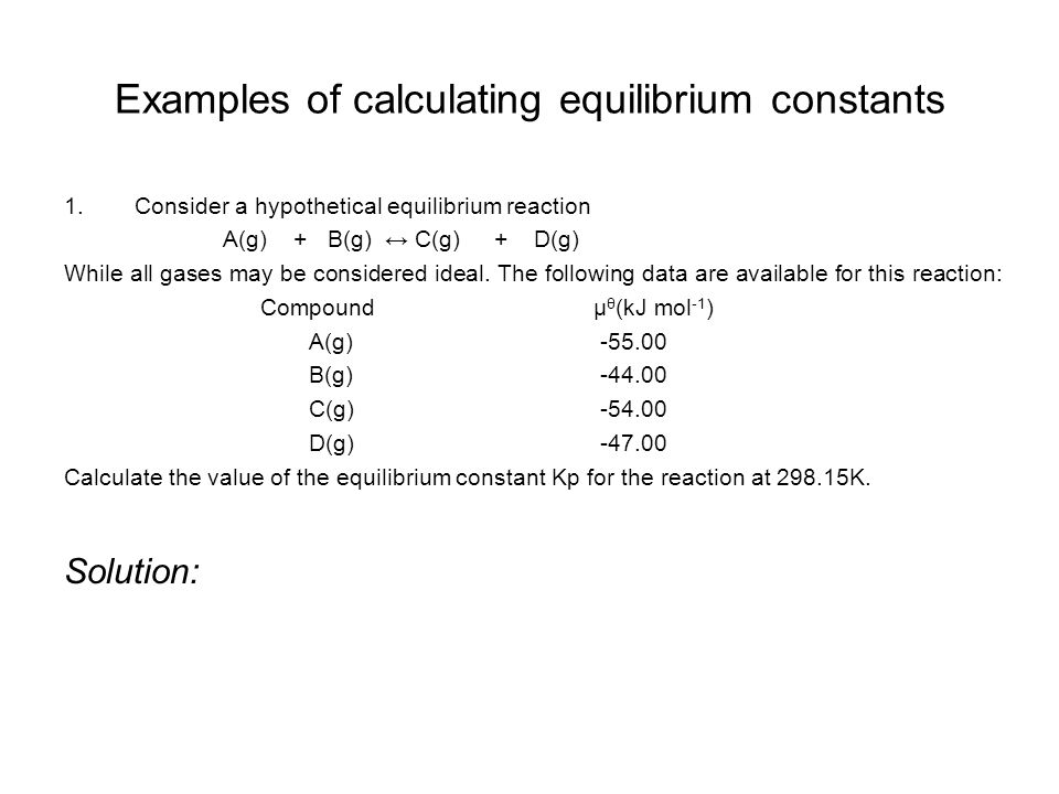 Examples of calculating equilibrium constants 1.Consider a hypothetical equilibrium reaction A(g) + B(g) ↔ C(g) + D(g) While all gases may be considered ideal.