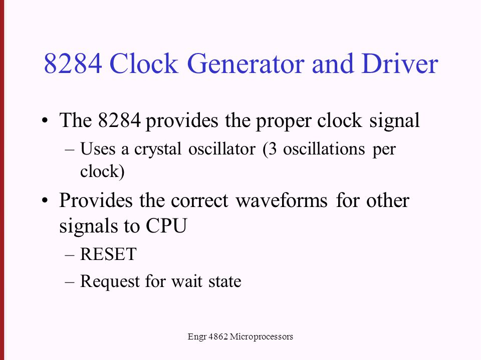 Engr 4862 Microprocessors 8284 Clock Generator and Driver The 8284 provides the proper clock signal –Uses a crystal oscillator (3 oscillations per clock) Provides the correct waveforms for other signals to CPU –RESET –Request for wait state