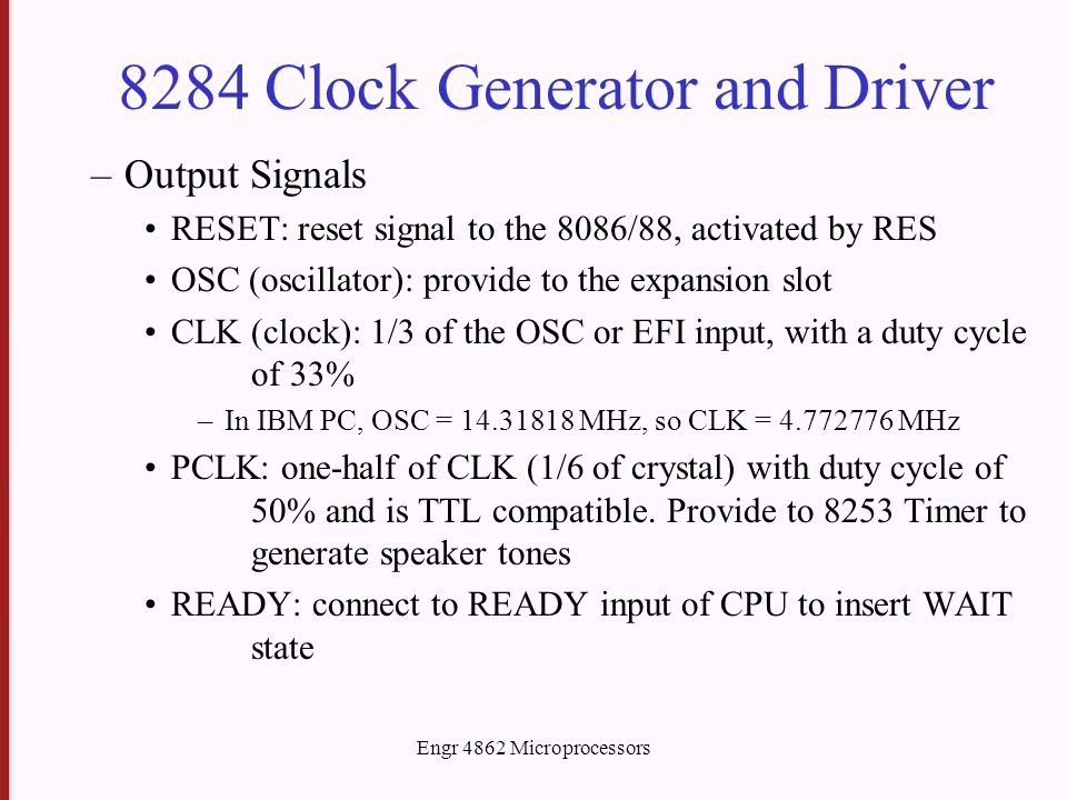 Engr 4862 Microprocessors 8284 Clock Generator and Driver –Output Signals RESET: reset signal to the 8086/88, activated by RES OSC (oscillator): provide to the expansion slot CLK (clock): 1/3 of the OSC or EFI input, with a duty cycle of 33% –In IBM PC, OSC = 14.31818 MHz, so CLK = 4.772776 MHz PCLK: one-half of CLK (1/6 of crystal) with duty cycle of 50% and is TTL compatible.