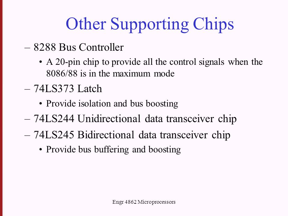 Engr 4862 Microprocessors Other Supporting Chips –8288 Bus Controller A 20-pin chip to provide all the control signals when the 8086/88 is in the maximum mode –74LS373 Latch Provide isolation and bus boosting –74LS244 Unidirectional data transceiver chip –74LS245 Bidirectional data transceiver chip Provide bus buffering and boosting