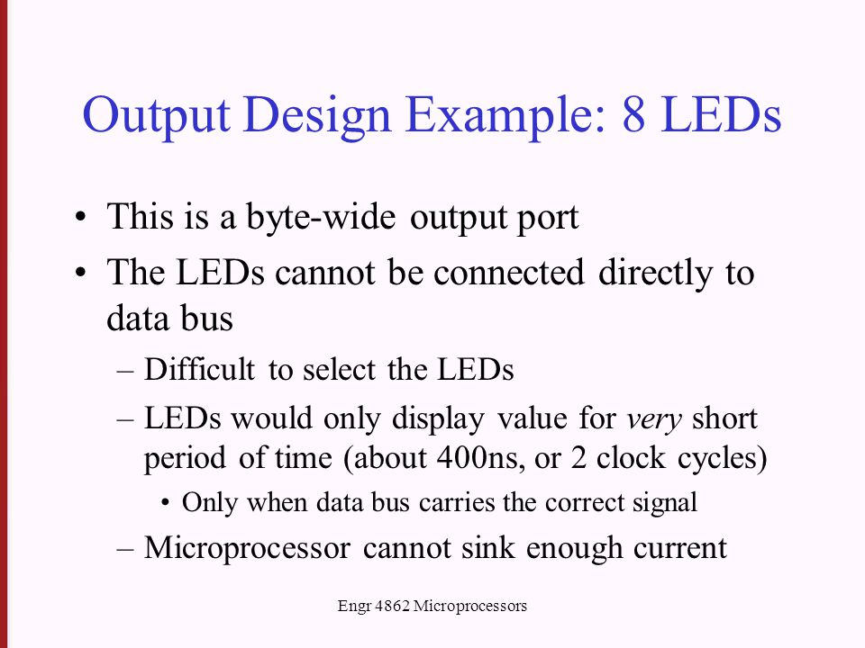 Engr 4862 Microprocessors Output Design Example: 8 LEDs This is a byte-wide output port The LEDs cannot be connected directly to data bus –Difficult to select the LEDs –LEDs would only display value for very short period of time (about 400ns, or 2 clock cycles) Only when data bus carries the correct signal –Microprocessor cannot sink enough current