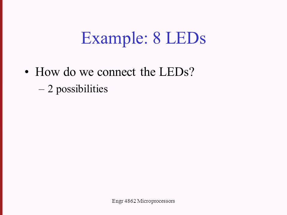 Engr 4862 Microprocessors Example: 8 LEDs How do we connect the LEDs –2 possibilities