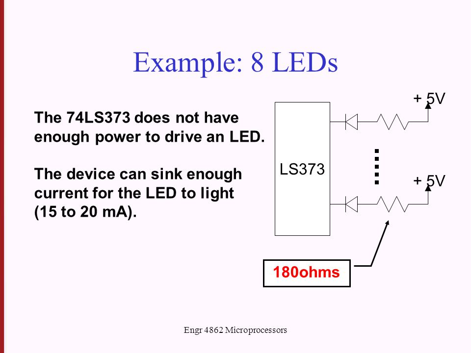 Engr 4862 Microprocessors Example: 8 LEDs LS373 + 5V The 74LS373 does not have enough power to drive an LED.