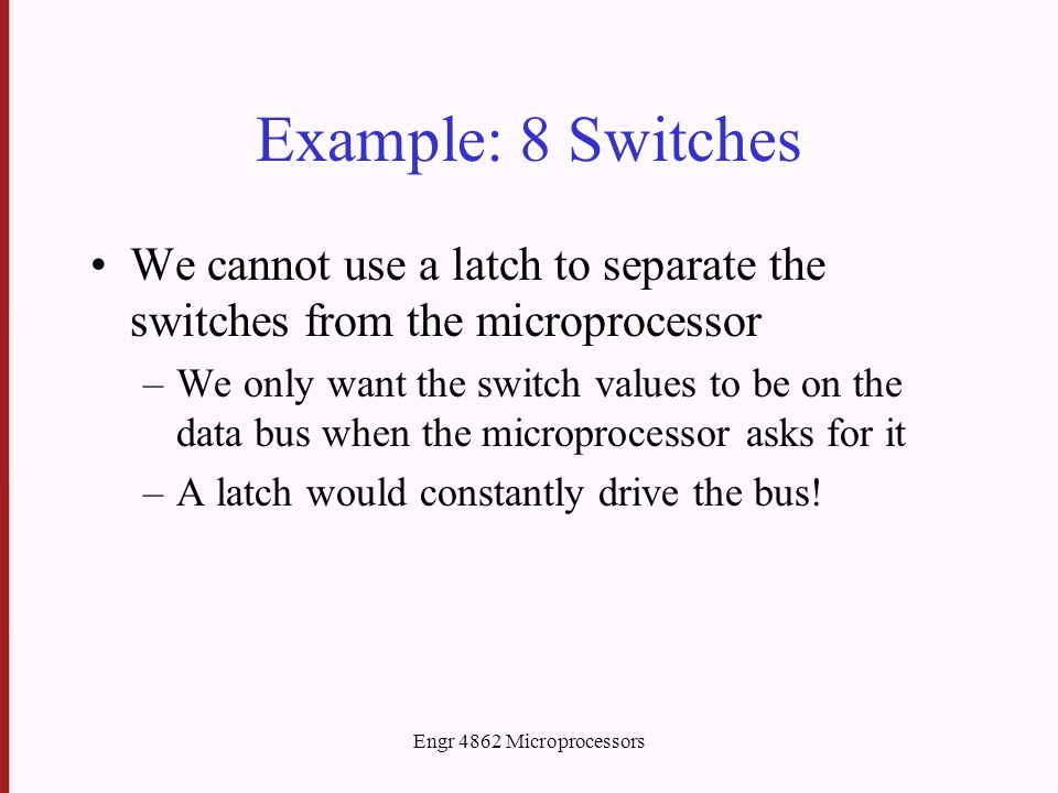 Engr 4862 Microprocessors Example: 8 Switches We cannot use a latch to separate the switches from the microprocessor –We only want the switch values to be on the data bus when the microprocessor asks for it –A latch would constantly drive the bus!