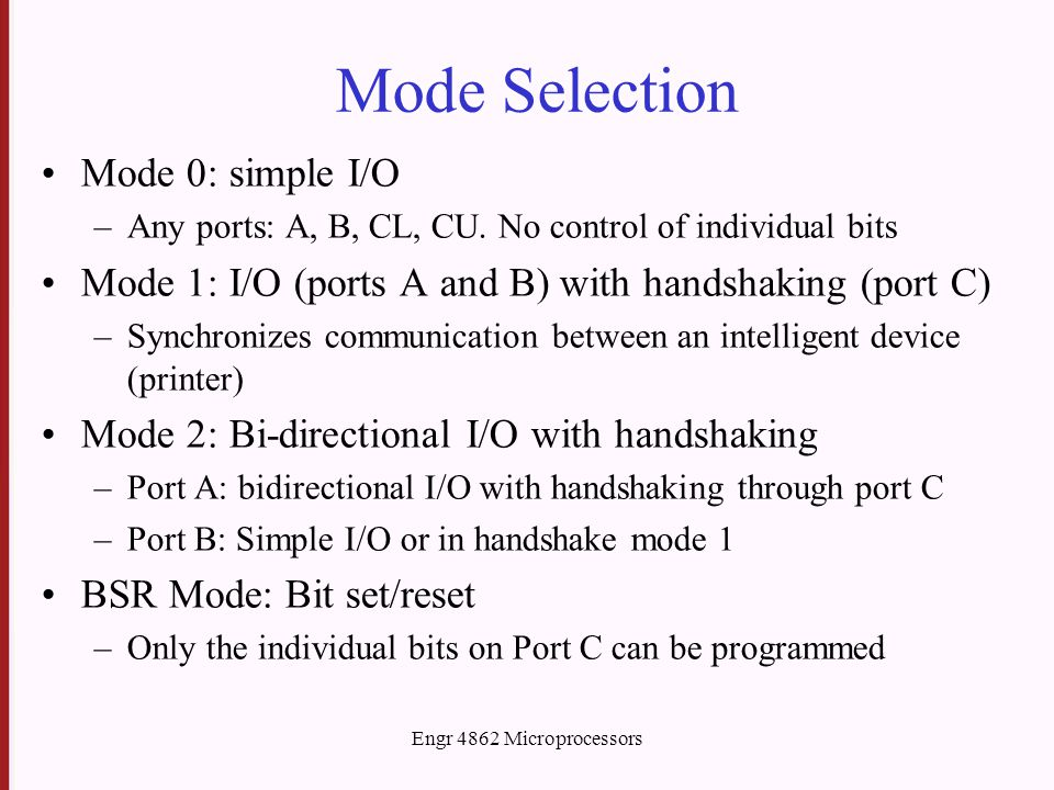 Engr 4862 Microprocessors Mode Selection Mode 0: simple I/O –Any ports: A, B, CL, CU.