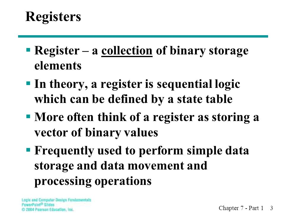 Chapter 7 - Part 1 3 Registers  Register – a collection of binary storage elements  In theory, a register is sequential logic which can be defined by a state table  More often think of a register as storing a vector of binary values  Frequently used to perform simple data storage and data movement and processing operations