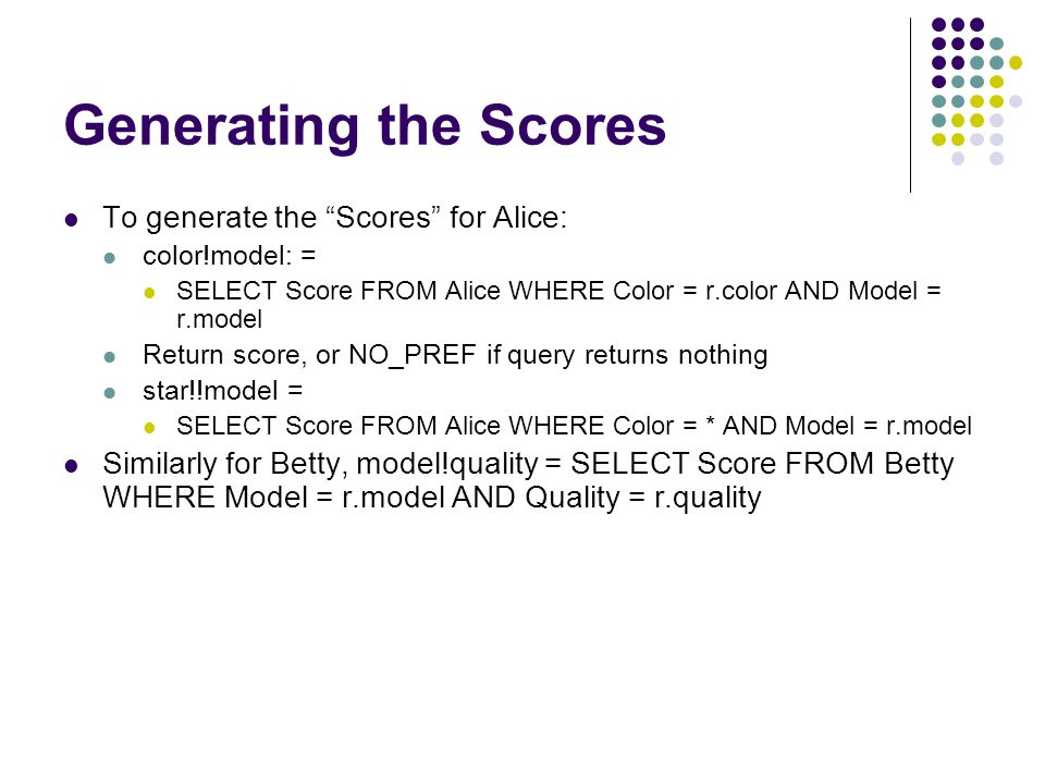 Generating the Scores To generate the Scores for Alice: color!model: = SELECT Score FROM Alice WHERE Color = r.color AND Model = r.model Return score, or NO_PREF if query returns nothing star!!model = SELECT Score FROM Alice WHERE Color = * AND Model = r.model Similarly for Betty, model!quality = SELECT Score FROM Betty WHERE Model = r.model AND Quality = r.quality