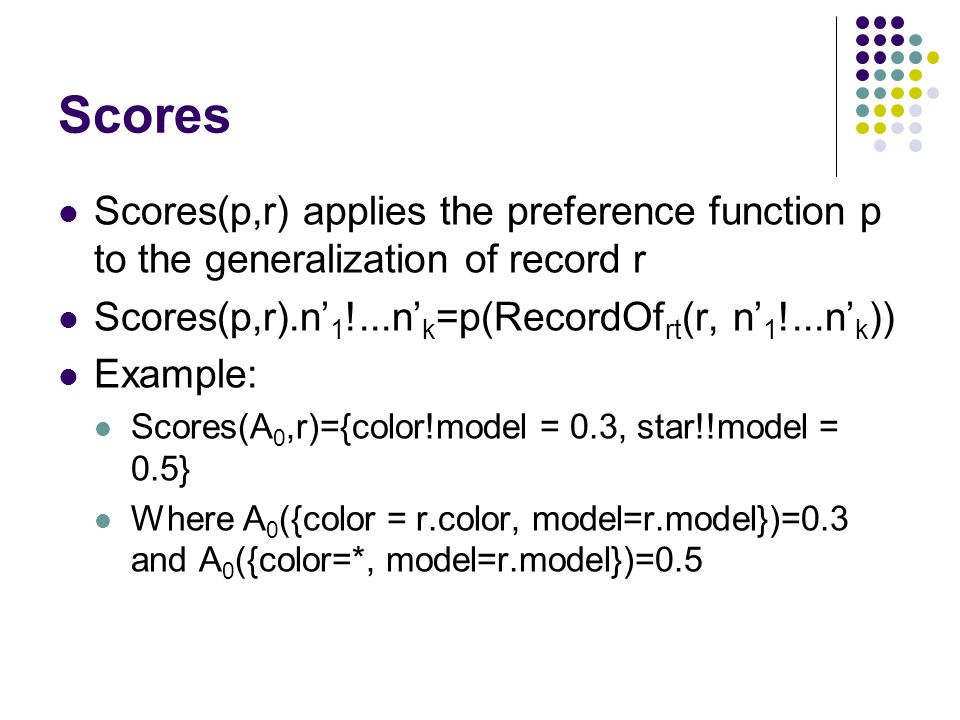 Scores Scores(p,r) applies the preference function p to the generalization of record r Scores(p,r).n' 1 !...n' k =p(RecordOf rt (r, n' 1 !...n' k )) E