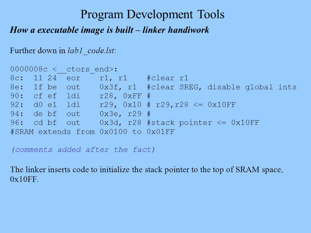 Program Development Tools How a executable image is built – linker handiwork Further down in lab1_code.lst: 0000008c : 8c: 11 24 eorr1, r1 #clear r1 8e: 1f be out0x3f, r1 #clear SREG, disable global ints 90: cf ef ldir28, 0xFF # 92: d0 e1 ldir29, 0x10 # r29,r28 <= 0x10FF 94: de bf out0x3e, r29 # 96: cd bf out0x3d, r28 #stack pointer <= 0x10FF #SRAM extends from 0x0100 to 0x01FF (comments added after the fact) The linker inserts code to initialize the stack pointer to the top of SRAM space, 0x10FF.