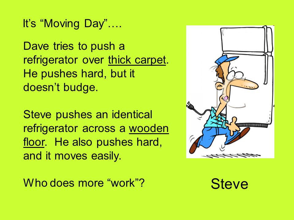 """It's """"Moving Day""""…. Dave tries to push a refrigerator over thick carpet. He pushes hard, but it doesn't budge. Steve pushes an identical refrigerator"""