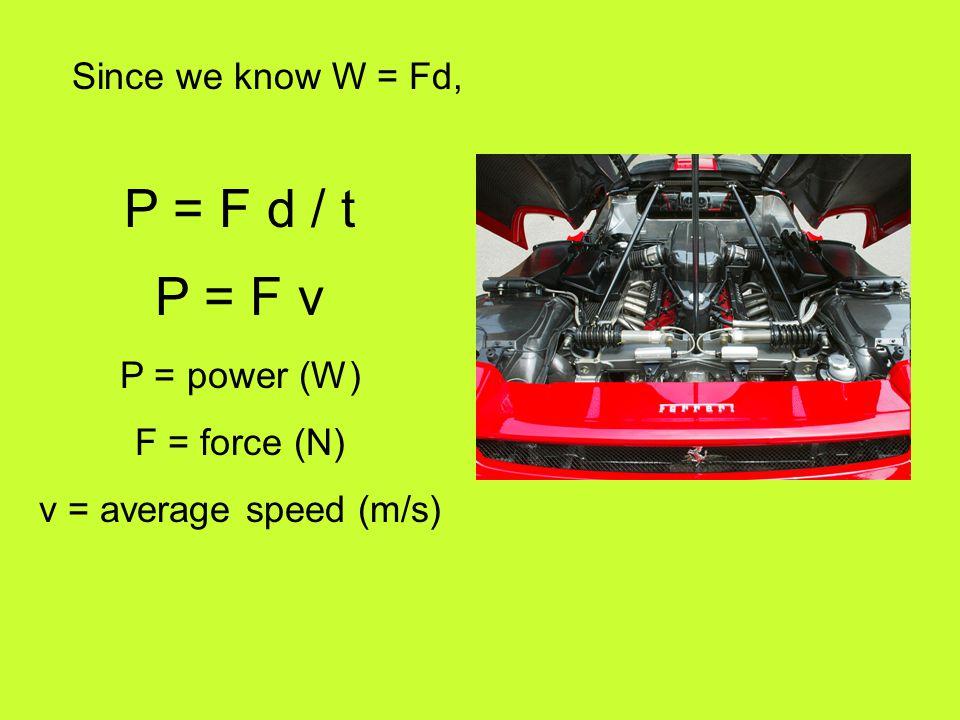 P = F d / t P = F v P = power (W) F = force (N) v = average speed (m/s) Since we know W = Fd,