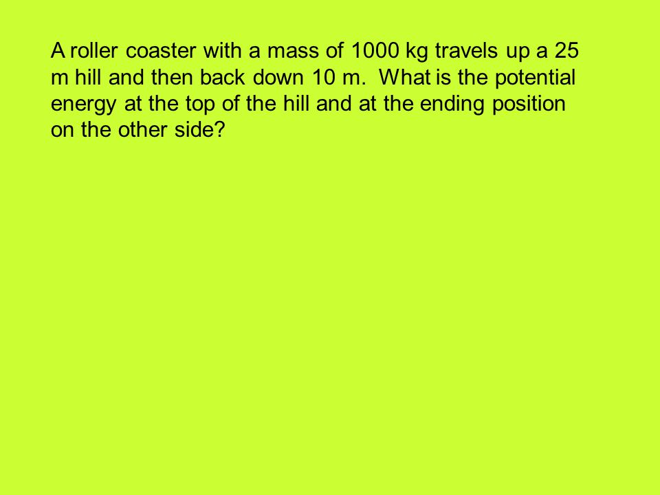 A roller coaster with a mass of 1000 kg travels up a 25 m hill and then back down 10 m. What is the potential energy at the top of the hill and at the