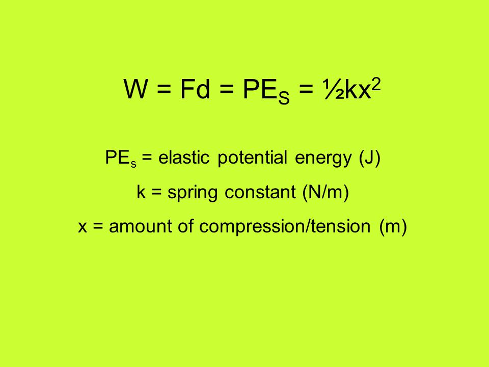W = Fd = PE S = ½kx 2 PE s = elastic potential energy (J) k = spring constant (N/m) x = amount of compression/tension (m)