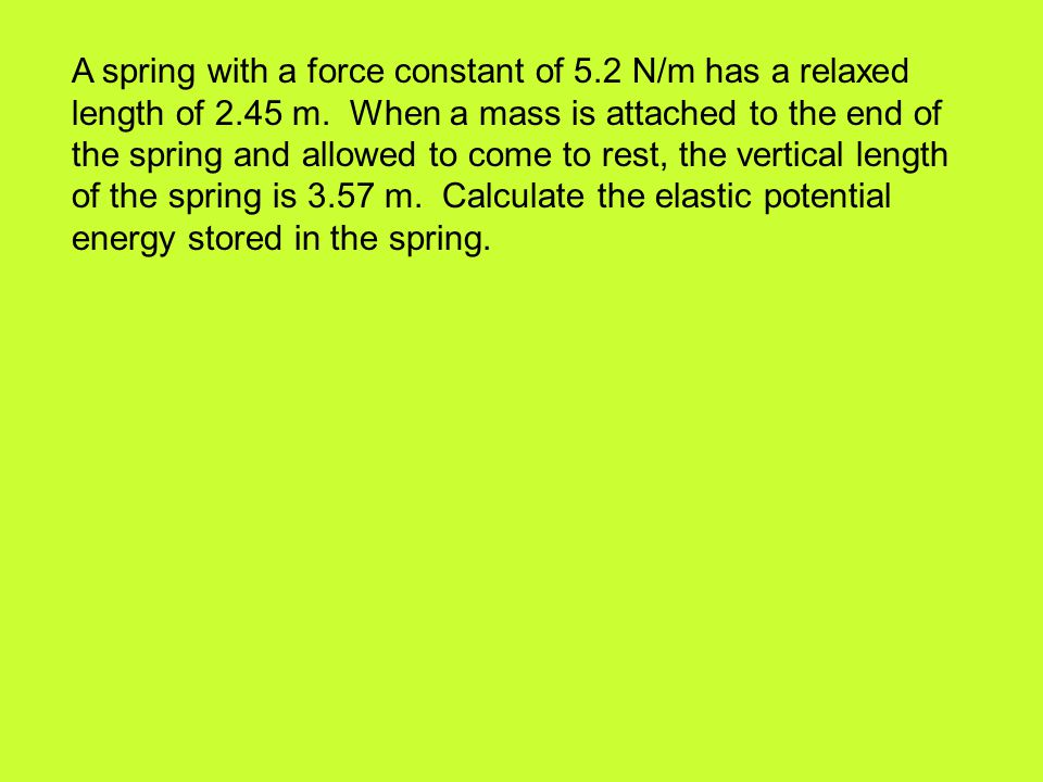 A spring with a force constant of 5.2 N/m has a relaxed length of 2.45 m. When a mass is attached to the end of the spring and allowed to come to rest