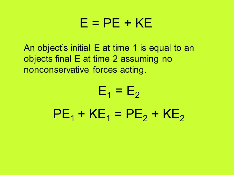 E = PE + KE An object's initial E at time 1 is equal to an objects final E at time 2 assuming no nonconservative forces acting. E 1 = E 2 PE 1 + KE 1